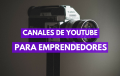 5 Mejores Canales de Youtube para Emprendedores